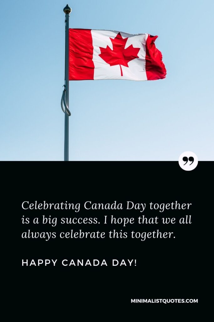 Canada day message: Celebrating Canada Day together is a big success. I hope that we all always celebrate this together. Happy Canada Day!