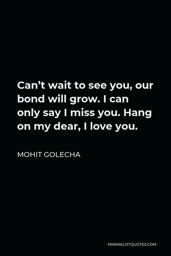 Mohit Golecha Quote - Can't wait to see you, our bond will grow. I can only say I miss you. Hang on my dear, I love you.