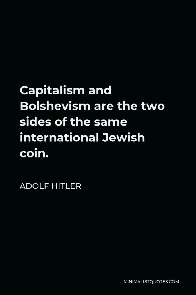 Adolf Hitler Quote - Capitalism and Bolshevism are the two sides of the same international Jewish coin.