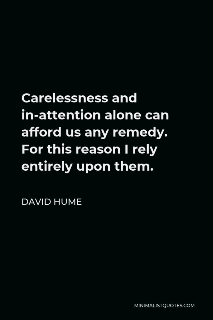David Hume Quote - Carelessness and in-attention alone can afford us any remedy. For this reason I rely entirely upon them.