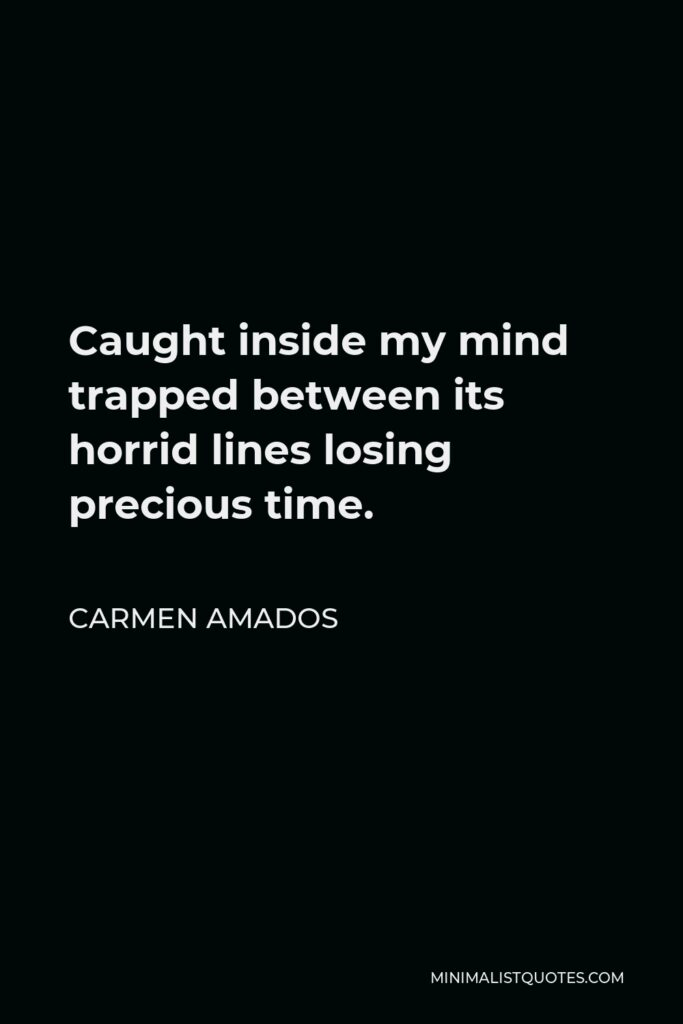Carmen Amados Quote - Caught inside my mind trapped between its horrid lines losing precious time.