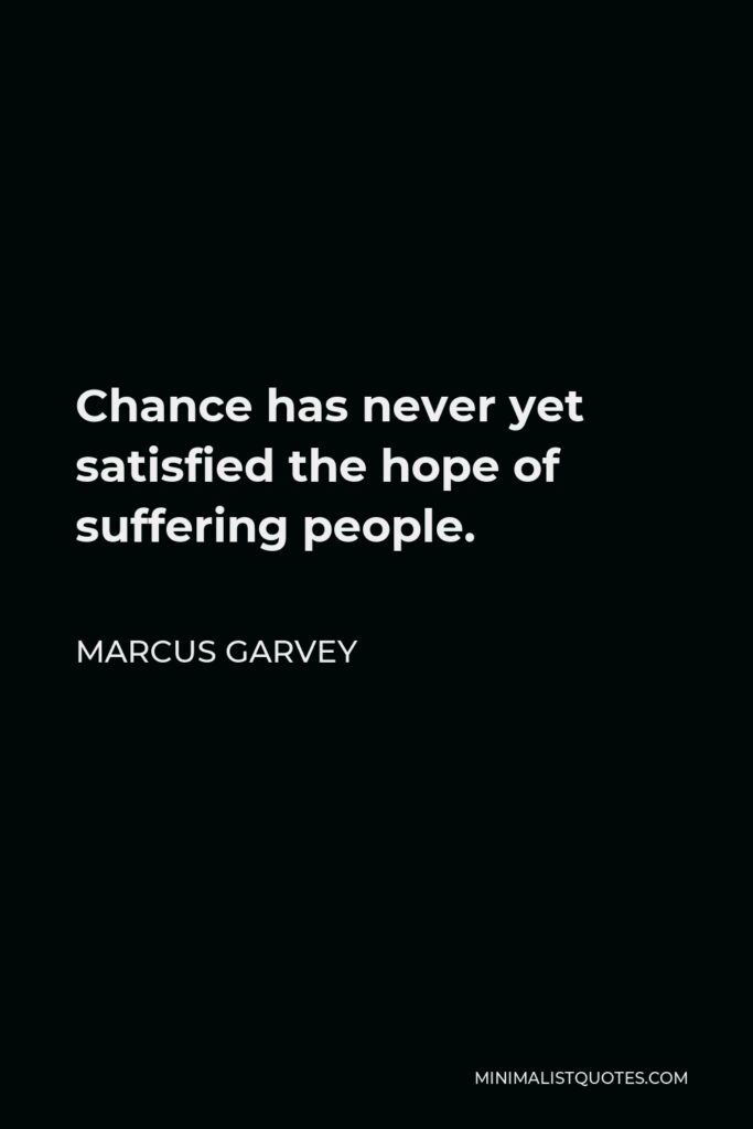 Marcus Garvey Quote - Chance has never yet satisfied the hope of suffering people.