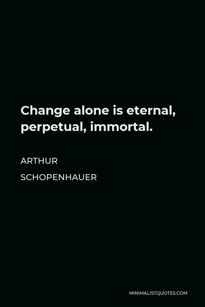 Arthur Schopenhauer Quote - Change alone is eternal, perpetual, immortal.
