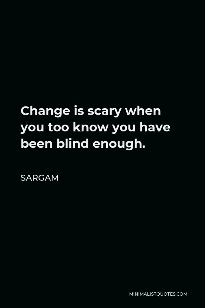 Sargam Quote - Change is scary when you too know you have been blind enough.