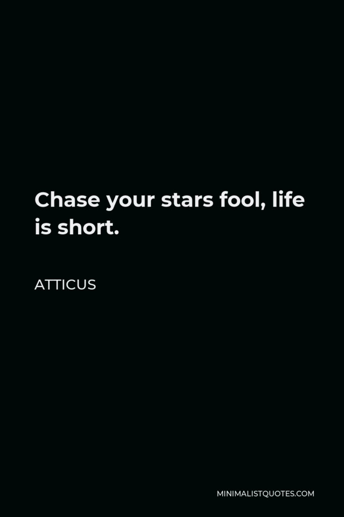 Atticus Quote - Chase your stars fool, life is short.