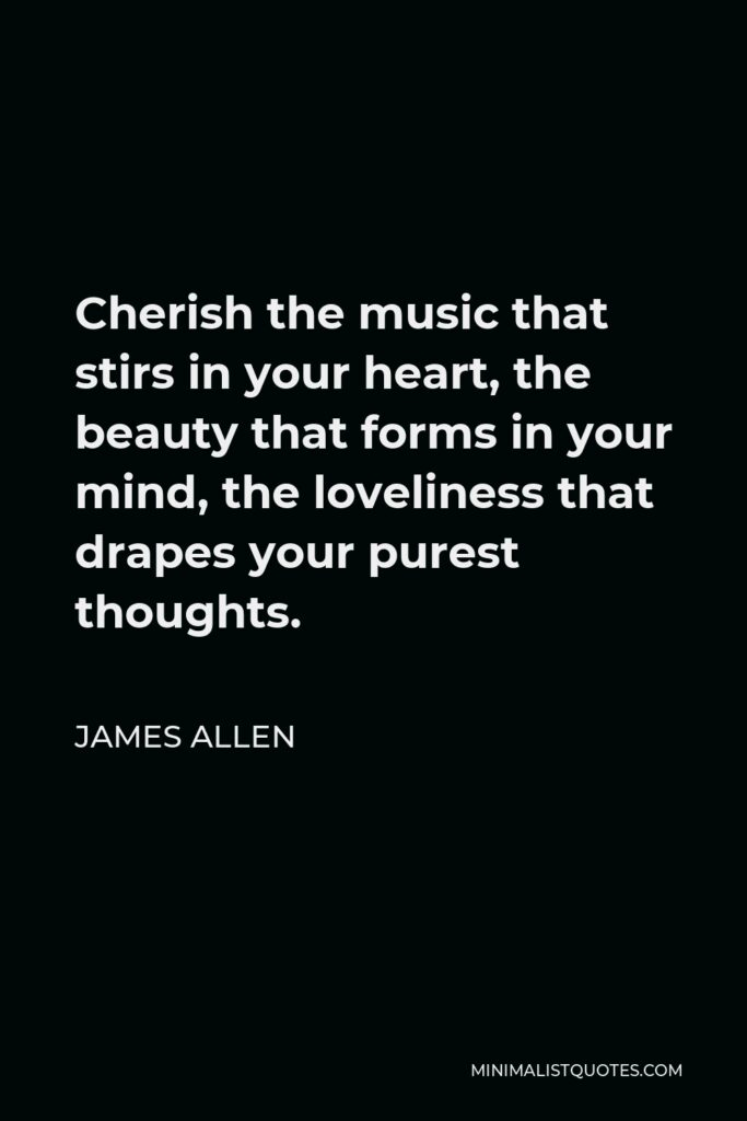 James Allen Quote - Cherish the music that stirs in your heart, the beauty that forms in your mind, the loveliness that drapes your purest thoughts.