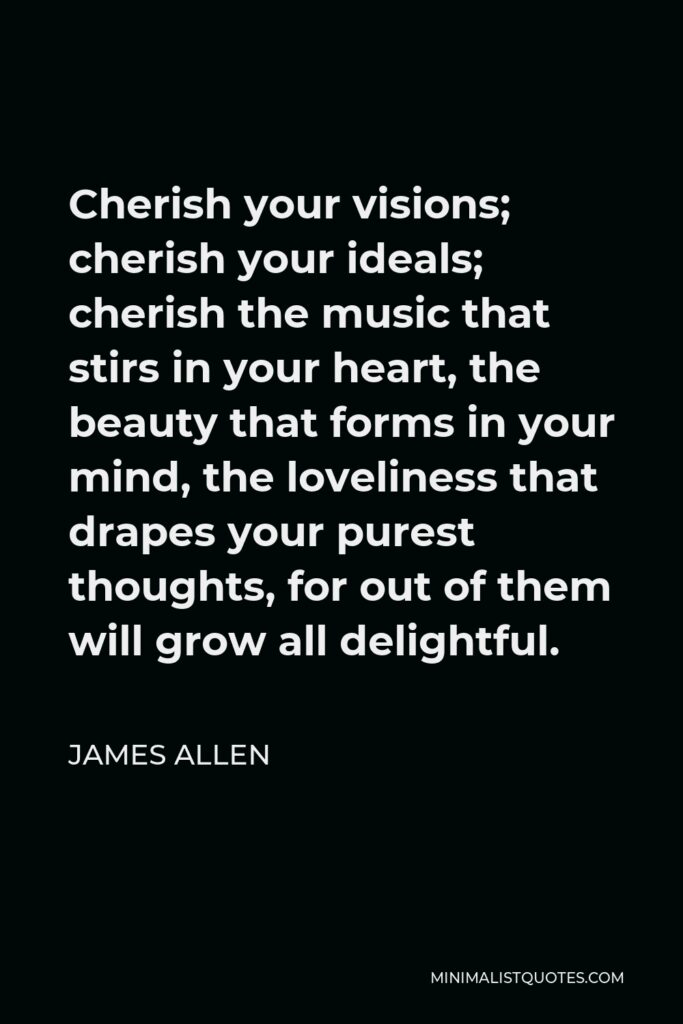 James Allen Quote - Cherish your visions; cherish your ideals; cherish the music that stirs in your heart, the beauty that forms in your mind, the loveliness that drapes your purest thoughts, for out of them will grow all delightful.
