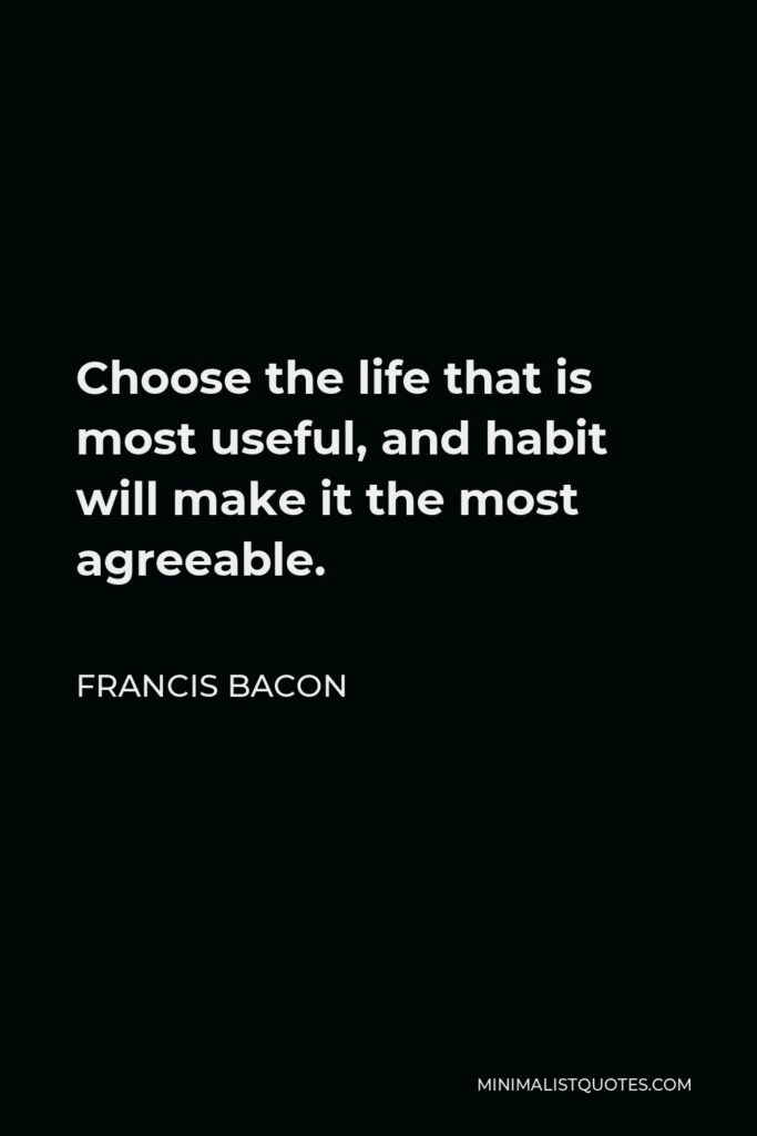 Francis Bacon Quote - Choose the life that is most useful, and habit will make it the most agreeable.
