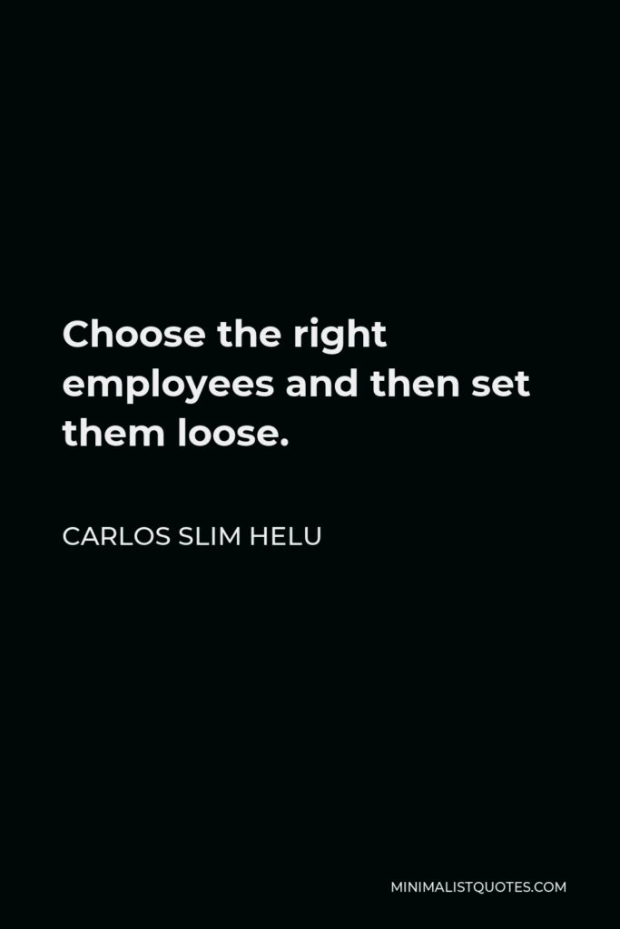 Carlos Slim Helu Quote - Choose the right employees and then set them loose.