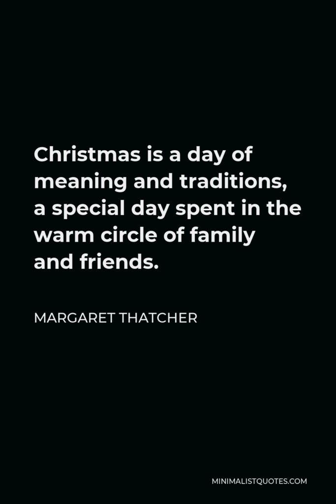 Margaret Thatcher Quote - Christmas is a day of meaning and traditions, a special day spent in the warm circle of family and friends.