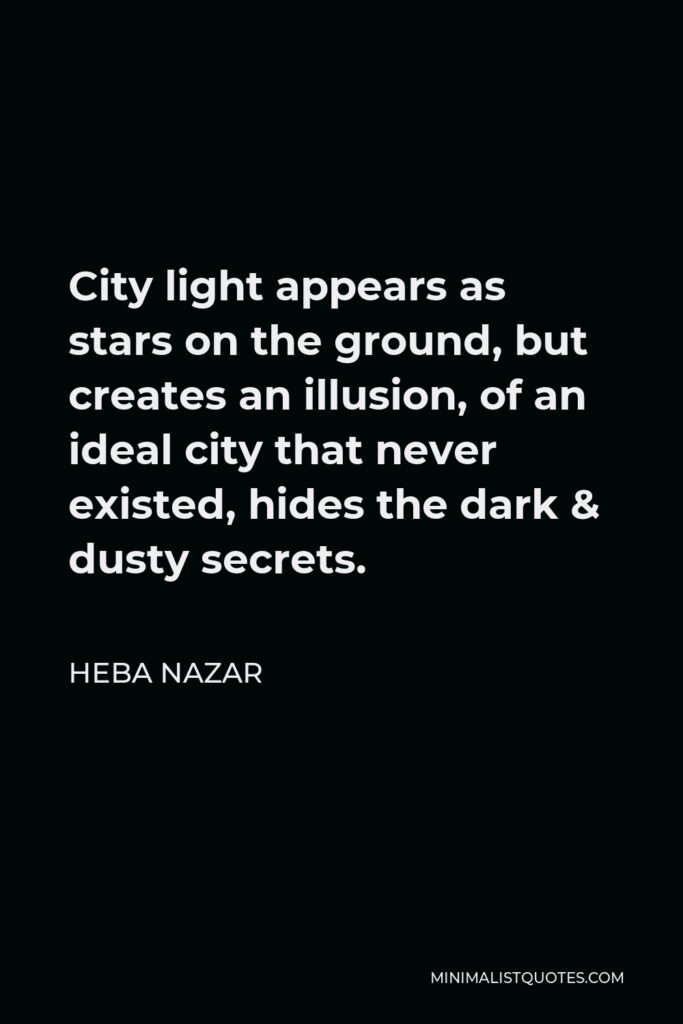 Heba Nazar Quote - City light appears as stars on the ground, but creates an illusion, of an ideal city that never existed, hides the dark & dusty secrets.