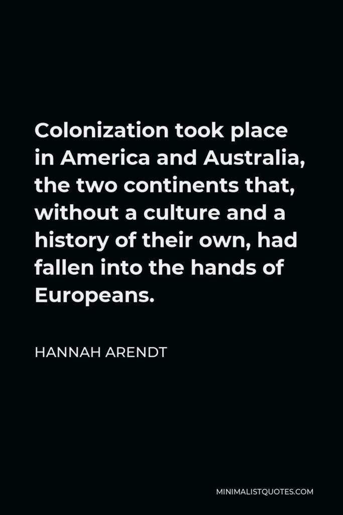 Hannah Arendt Quote - Colonization took place in America and Australia, the two continents that, without a culture and a history of their own, had fallen into the hands of Europeans.