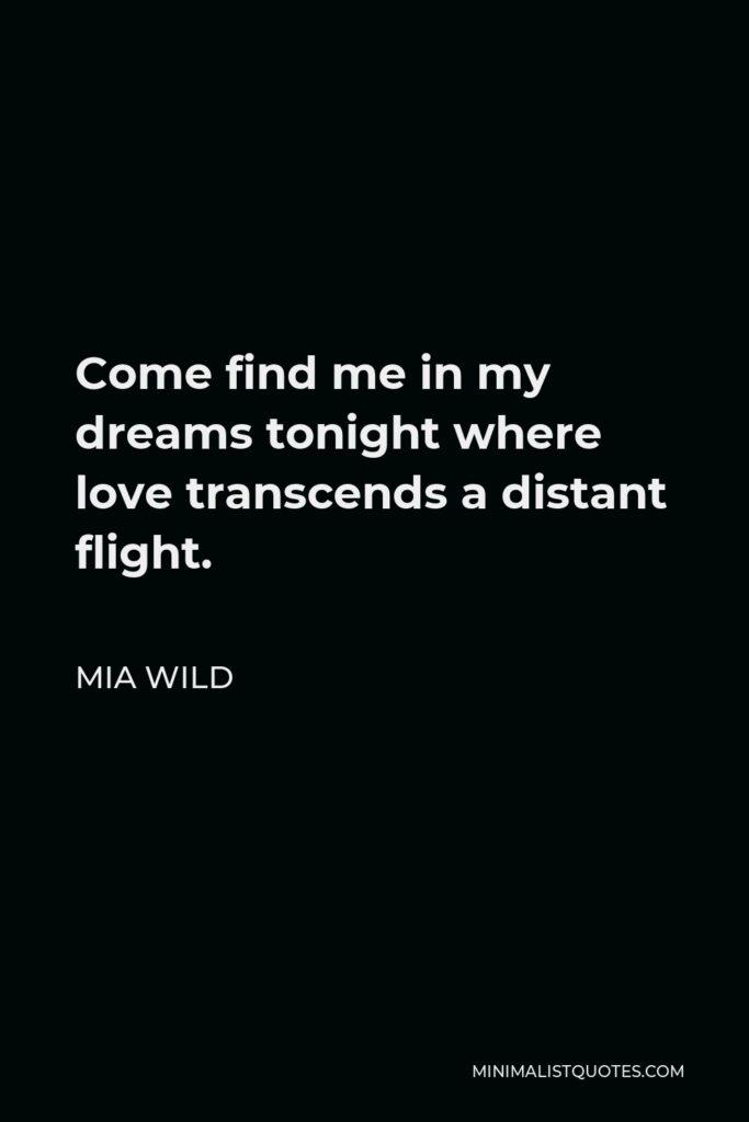 Mia Wild Quote - Come find me in my dreams tonight where love transcends a distant flight.