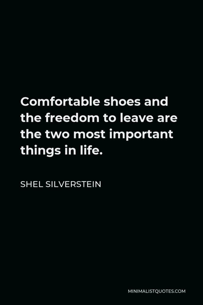 Shel Silverstein Quote - Comfortable shoes and the freedom to leave are the two most important things in life.