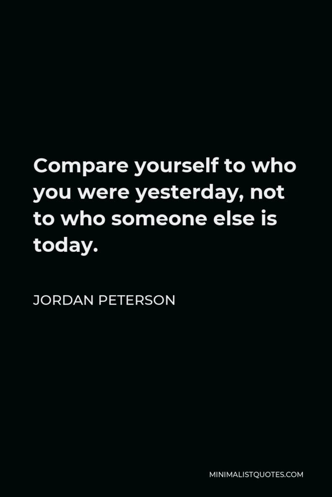 Jordan Peterson Quote - Compare yourself to who you were yesterday, not to who someone else is today.