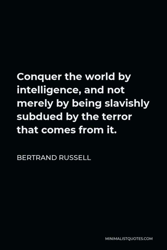 Bertrand Russell Quote - Conquer the world by intelligence, and not merely by being slavishly subdued by the terror that comes from it.