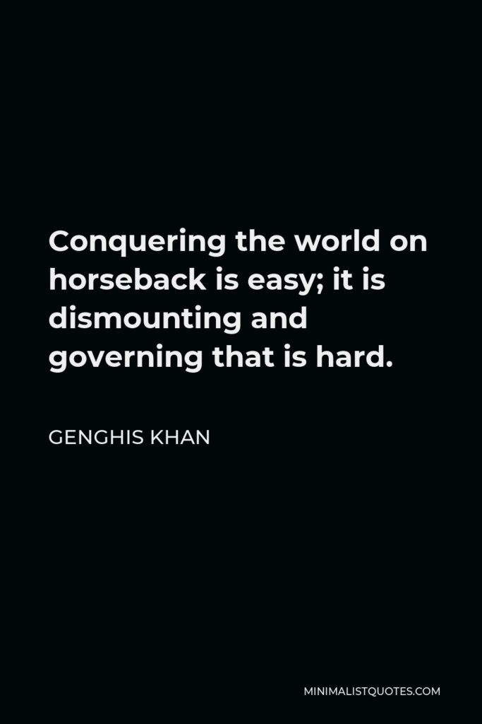 Genghis Khan Quote - Conquering the world on horseback is easy; it is dismounting and governing that is hard.
