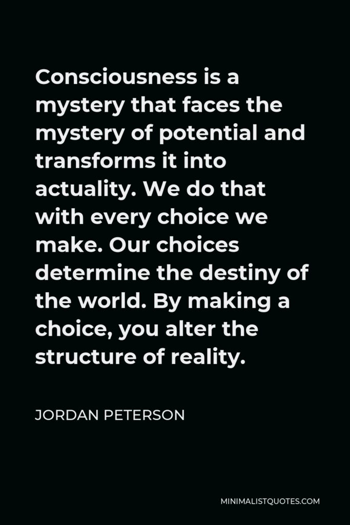 Jordan Peterson Quote - Consciousness is a mystery that faces the mystery of potential and transforms it into actuality. We do that with every choice we make. Our choices determine the destiny of the world. By making a choice, you alter the structure of reality.