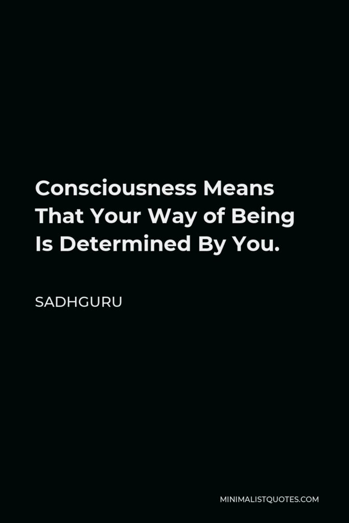 Sadhguru Quote - Consciousness Means That Your Way of Being Is Determined By You.