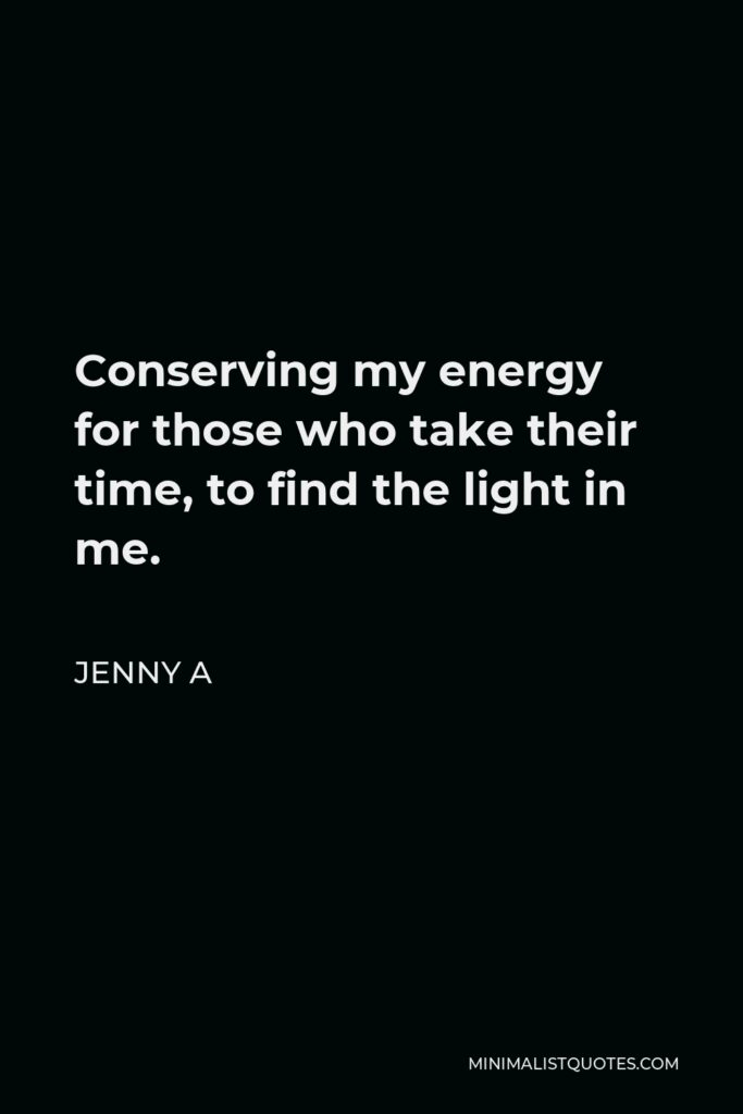 Jenny A Quote - Conserving my energy for those who take their time, to find the light in me.