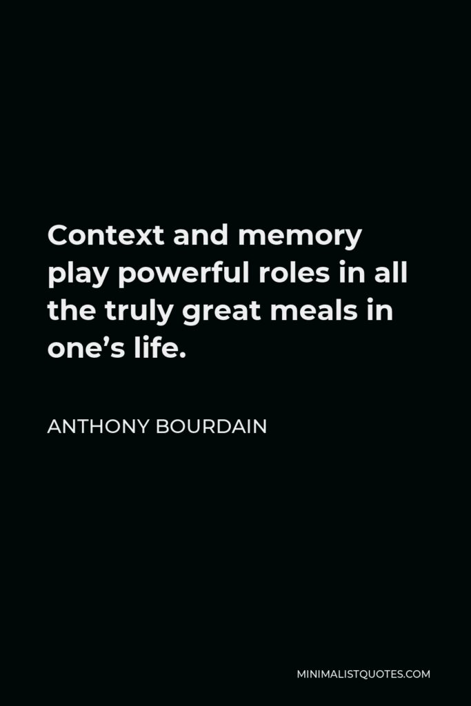 Anthony Bourdain Quote - Context and memory play powerful roles in all the truly great meals in one's life.