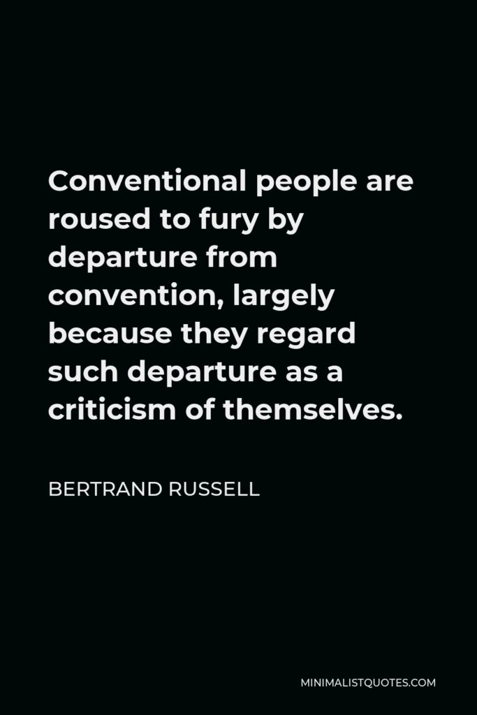 Bertrand Russell Quote - Conventional people are roused to fury by departure from convention, largely because they regard such departure as a criticism of themselves.