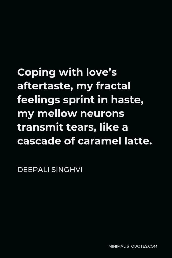 Deepali Singhvi Quote - Coping with love's aftertaste, my fractal feelings sprint in haste, my mellow neurons transmit tears, like a cascade of caramel latte.