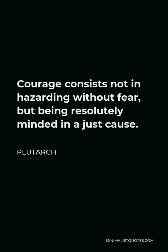 Plutarch Quote - Courage consists not in hazarding without fear, but being resolutely minded in a just cause.