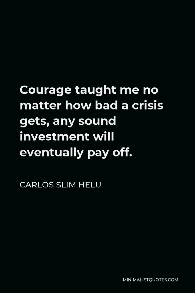 Carlos Slim Helu Quote - Courage taught me no matter how bad a crisis gets, any sound investment will eventually pay off.