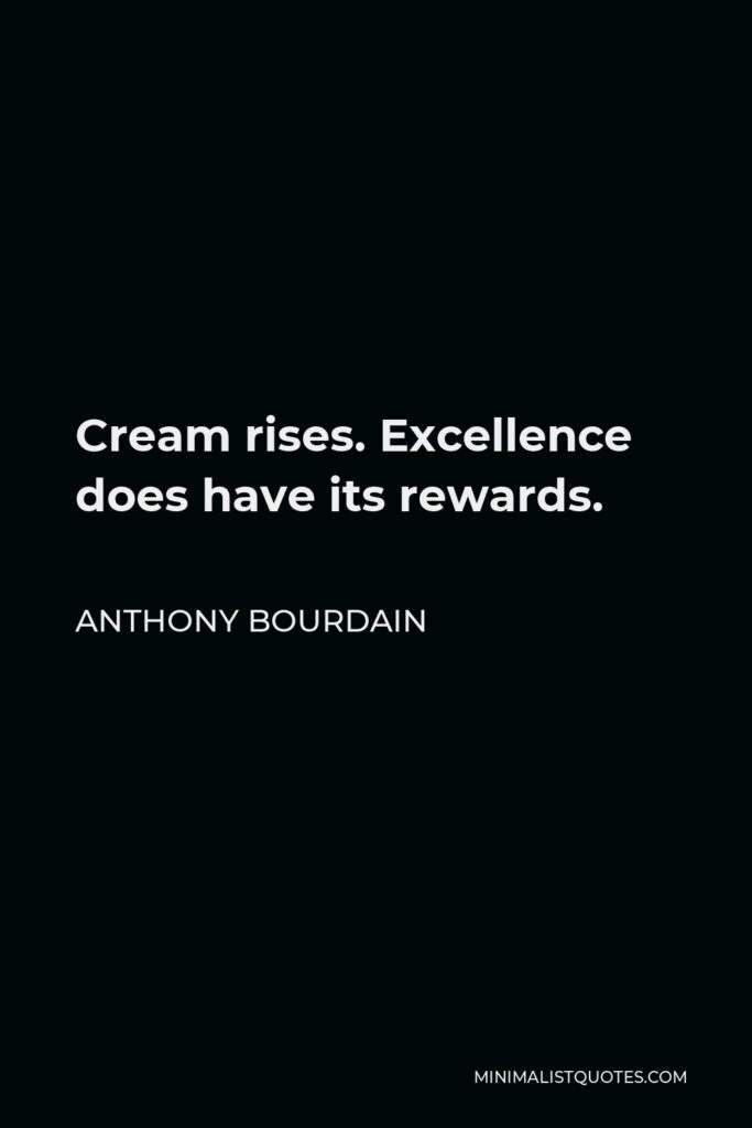 Anthony Bourdain Quote - Cream rises. Excellence does have its rewards.