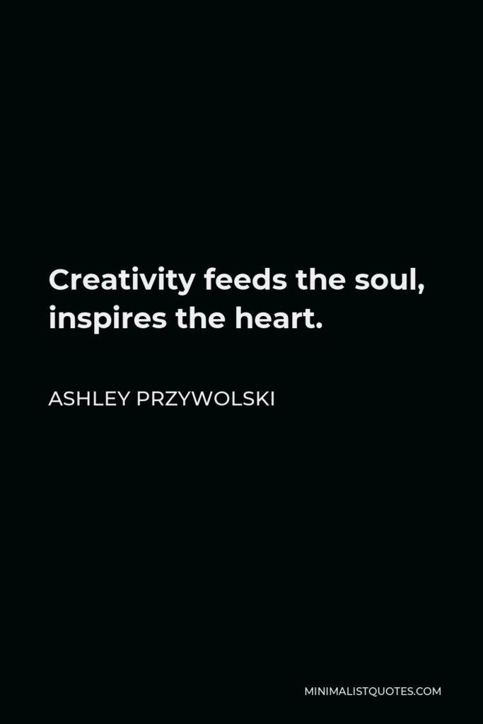 Ashley Przywolski Quote - Creativity feeds the soul, inspires the heart.