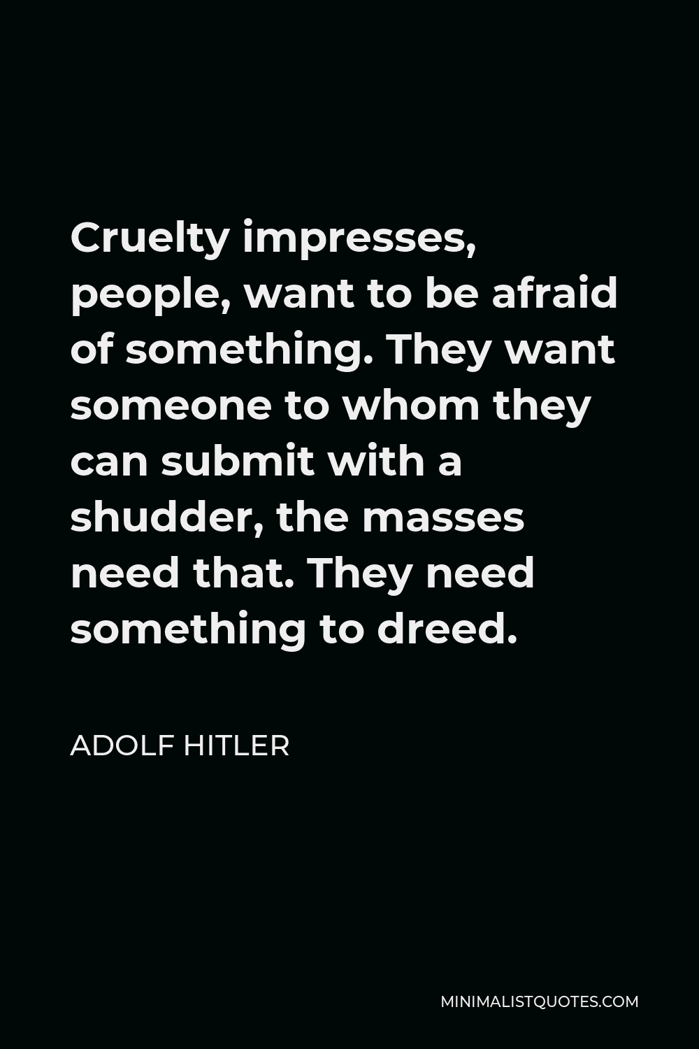 Adolf Hitler Quote - Cruelty impresses, people, want to be afraid of something. They want someone to whom they can submit with a shudder, the masses need that. They need something to dreed.