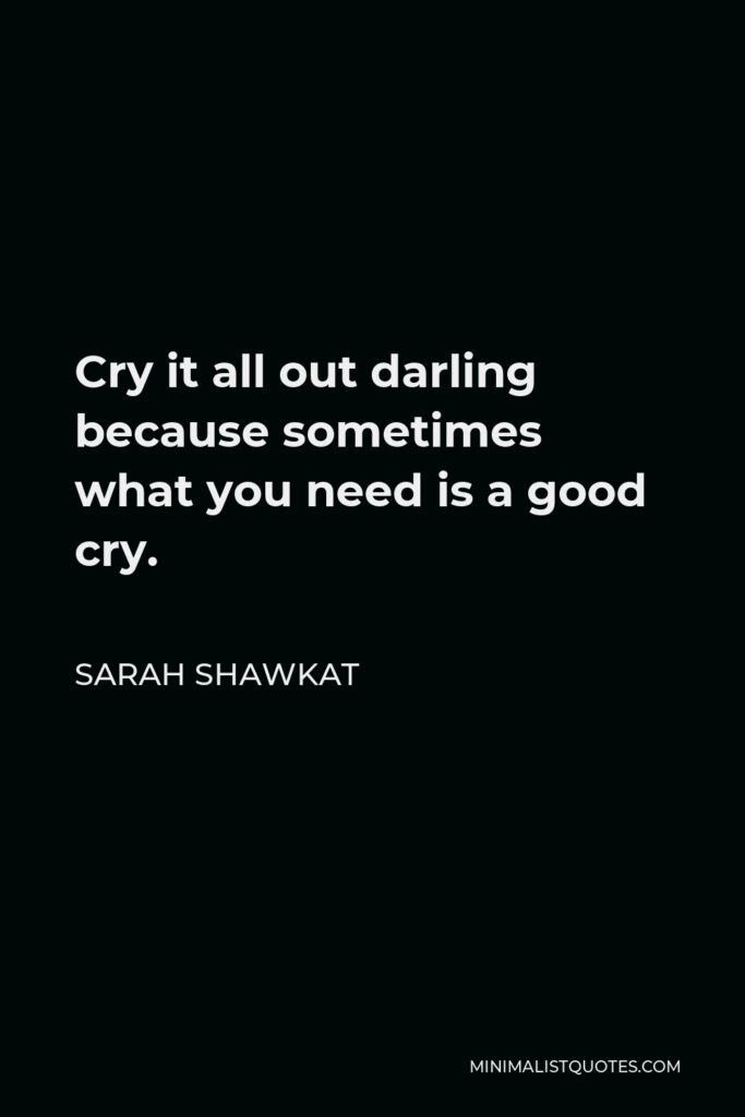 Sarah Shawkat Quote - Cry it all out darling because sometimes what you need is a good cry.