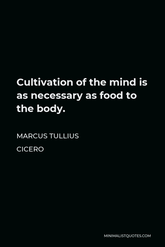 Marcus Tullius Cicero Quote - Cultivation of the mind is as necessary as food to the body.
