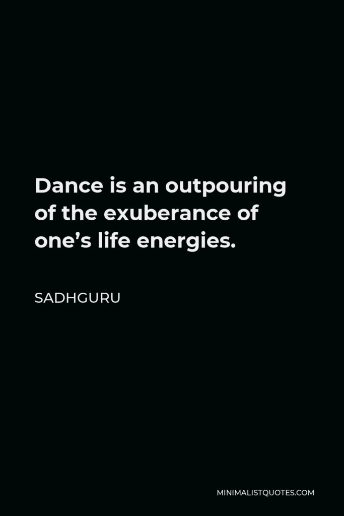 Sadhguru Quote - Dance is an outpouring of the exuberance of one's life energies.