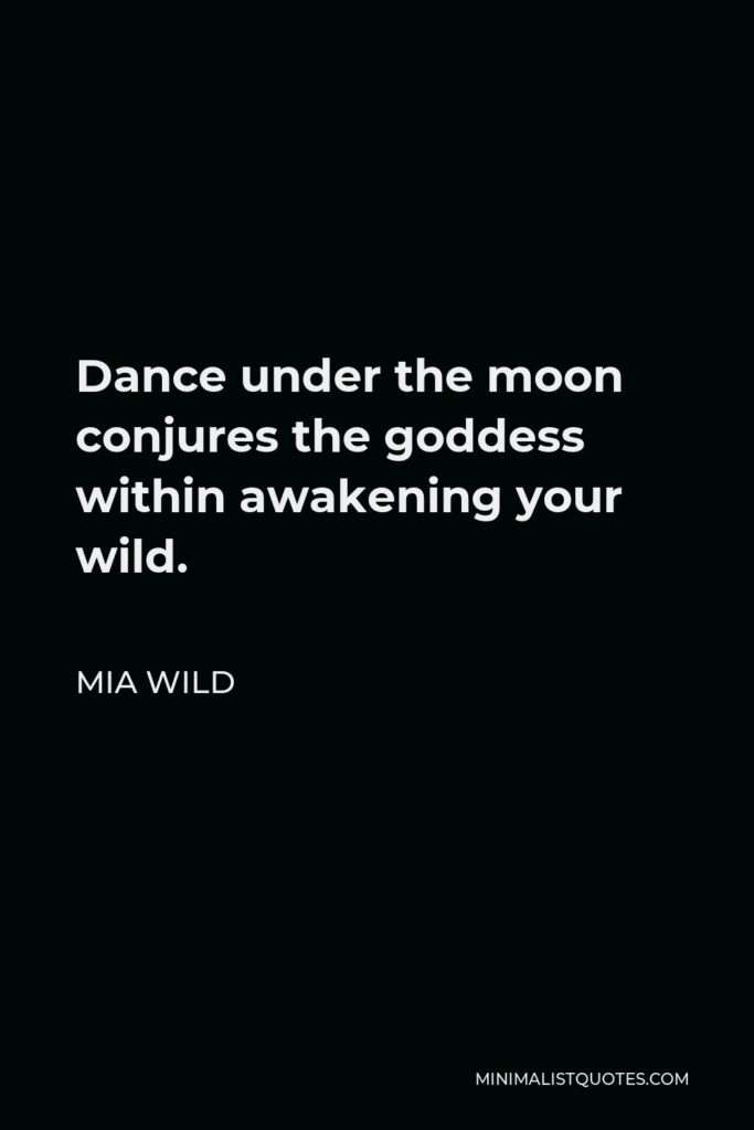 Mia Wild Quote - Dance under the moon conjures the goddess within awakening your wild.