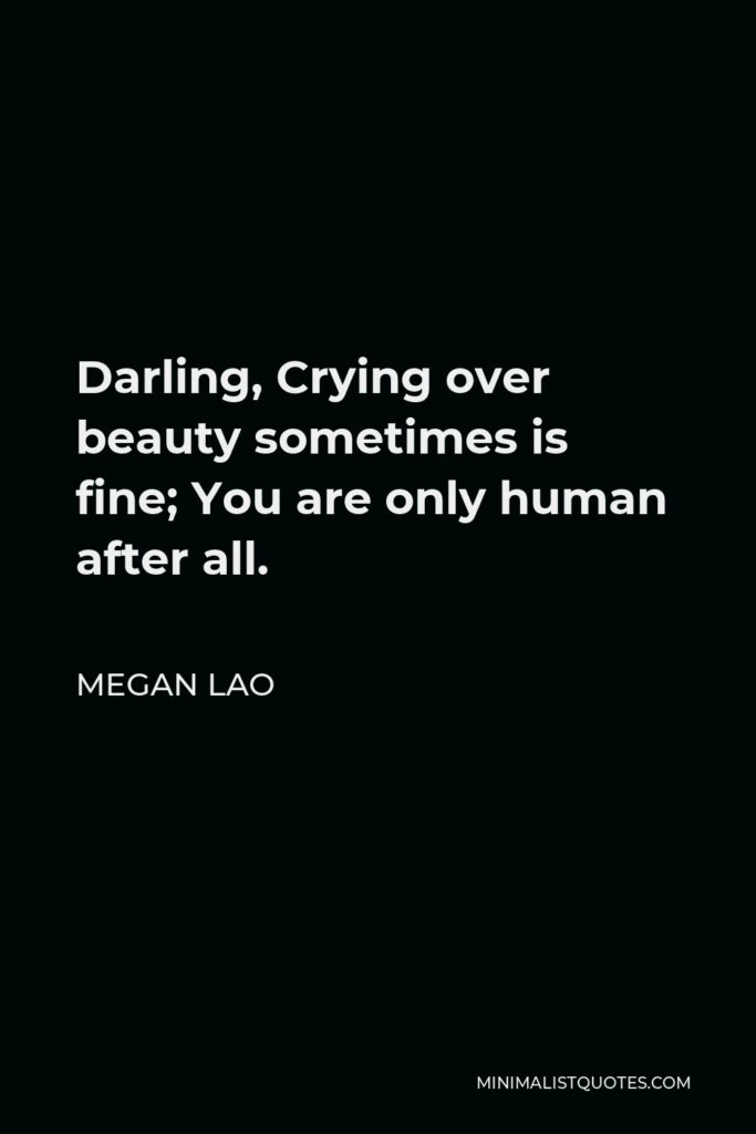Megan Lao Quote - Darling, Crying over beauty sometimes is fine; You are only human after all.