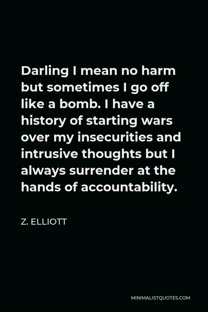 Z. Elliott Quote - Darling I mean no harm but sometimes I go off like a bomb. I have a history of starting wars over my insecurities and intrusive thoughts but I always surrender at the hands of accountability.