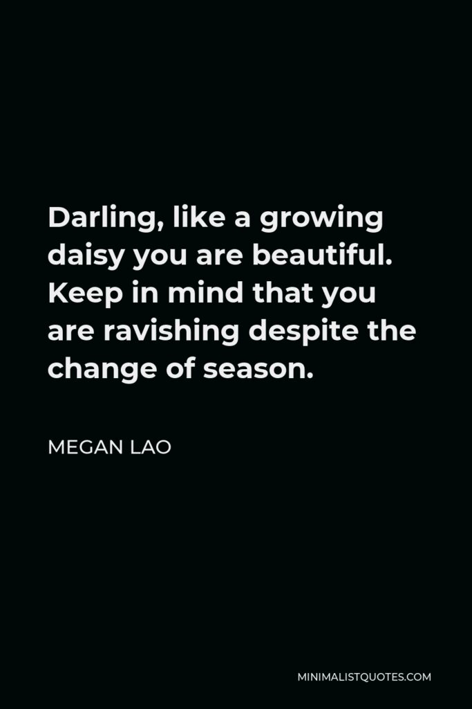 Megan Lao Quote - Darling, like a growing daisy you are beautiful. Keep in mind that you are ravishing despite the change of season.