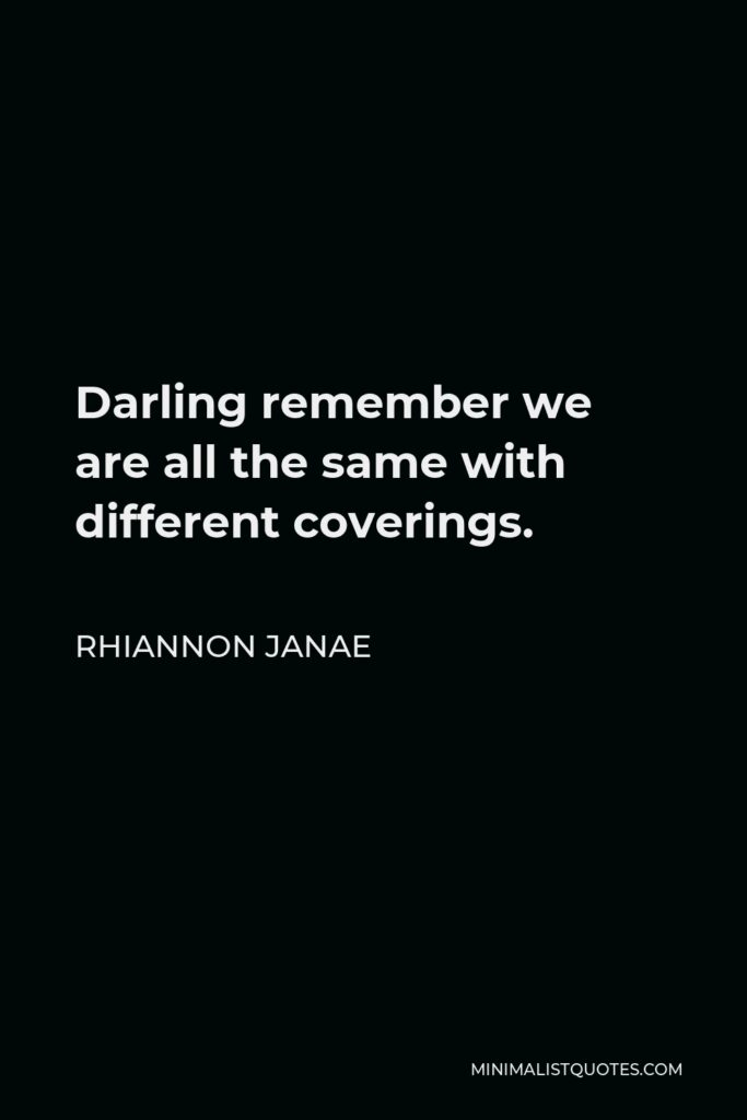Rhiannon Janae Quote - Darling remember we are all the same with different coverings.