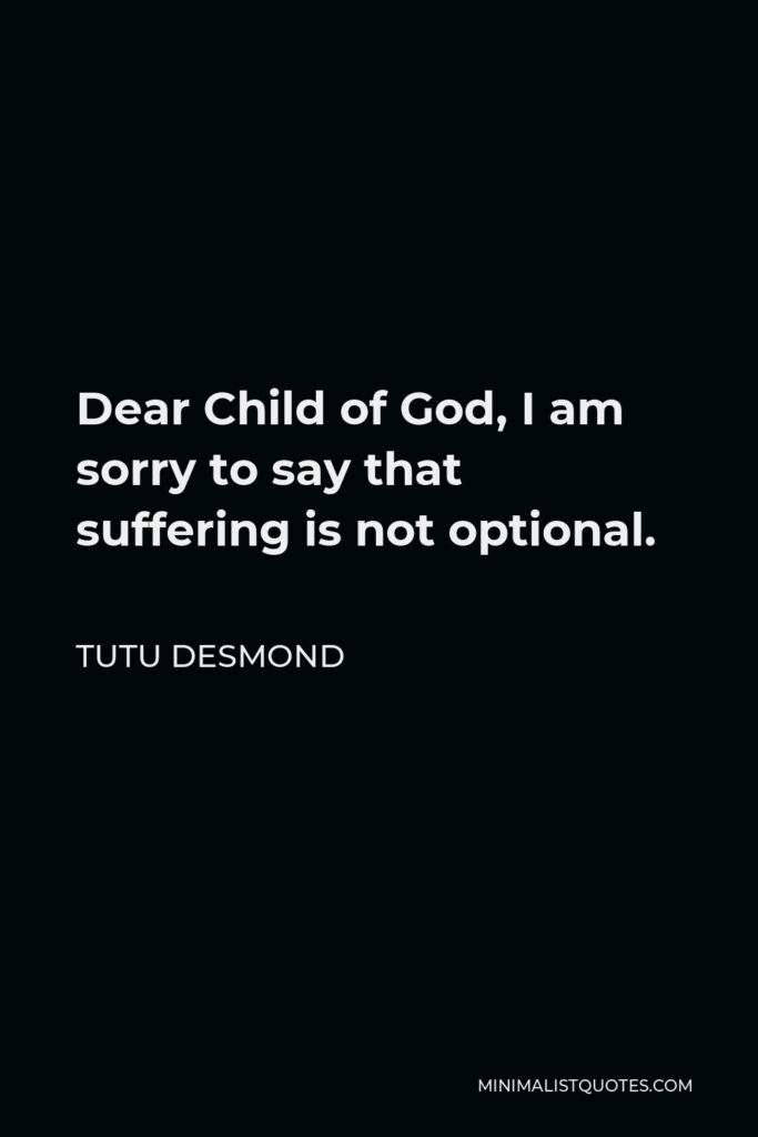 Tutu Desmond Quote - Dear Child of God, I am sorry to say that suffering is not optional.