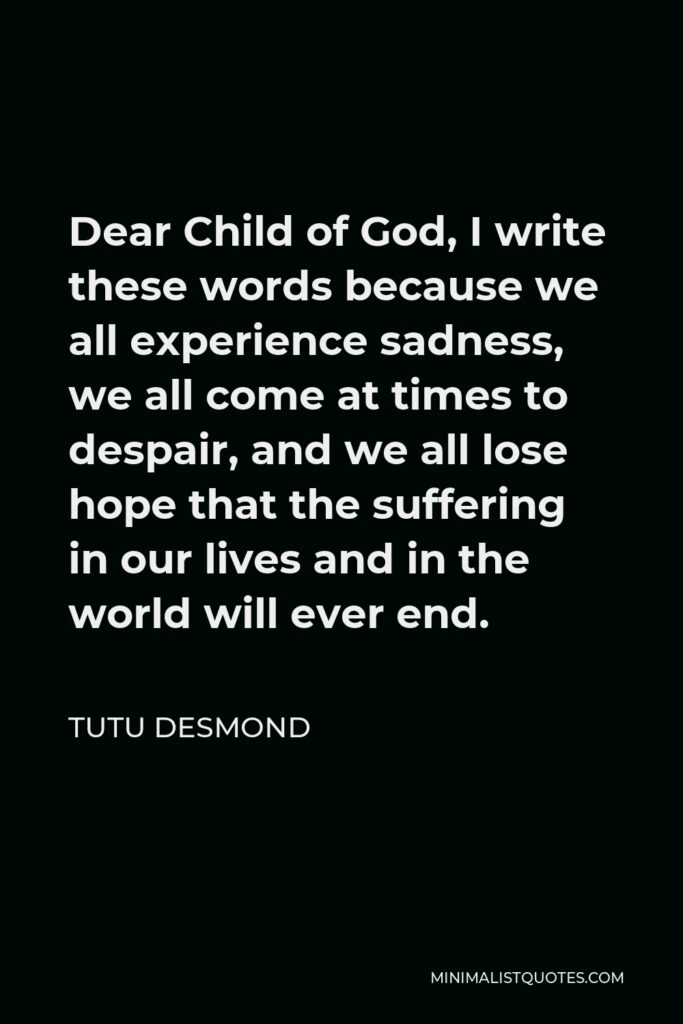 Tutu Desmond Quote - Dear Child of God, I write these words because we all experience sadness, we all come at times to despair, and we all lose hope that the suffering in our lives and in the world will ever end.