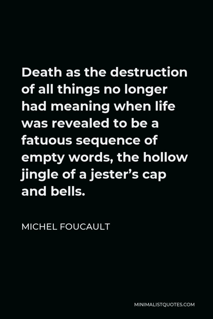 Michel Foucault Quote - Death as the destruction of all things no longer had meaning when life was revealed to be a fatuous sequence of empty words, the hollow jingle of a jester's cap and bells.