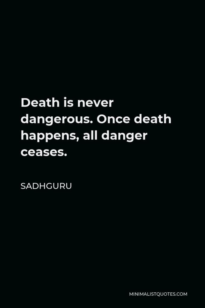 Sadhguru Quote - Death is never dangerous. Once death happens, all danger ceases.