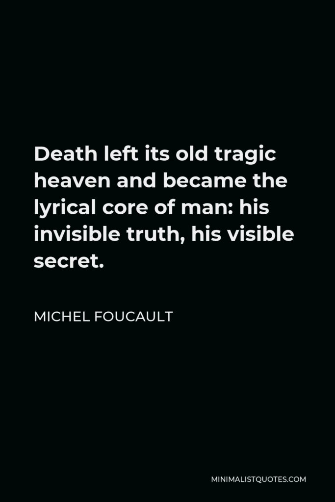 Michel Foucault Quote - Death left its old tragic heaven and became the lyrical core of man: his invisible truth, his visible secret.