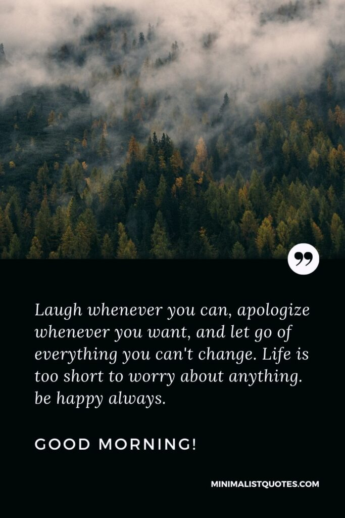 Deep Morning Message For Whatsapp: Laugh whenever you can, apologize whenever you want, and let go of everything you can't change. Life is too short to worry about anything. be happy always. Good Morning!