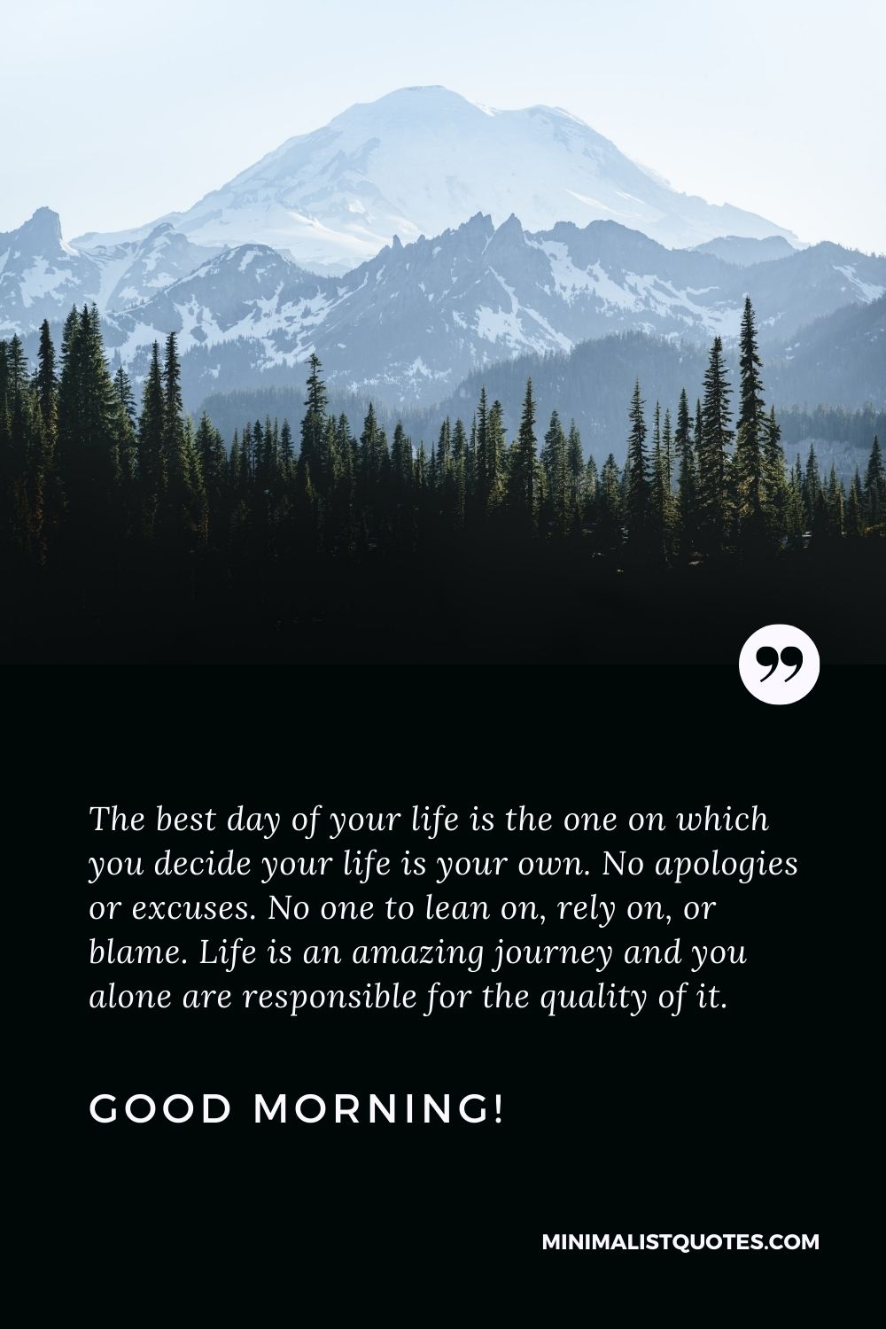 Deep good morning Quote: The best day of your life is the one on which you decide your life is your own. No apologies or excuses. No one to lean on, rely on, or blame. Life is an amazing journey and you alone are responsible for the quality of it. Good Morning!