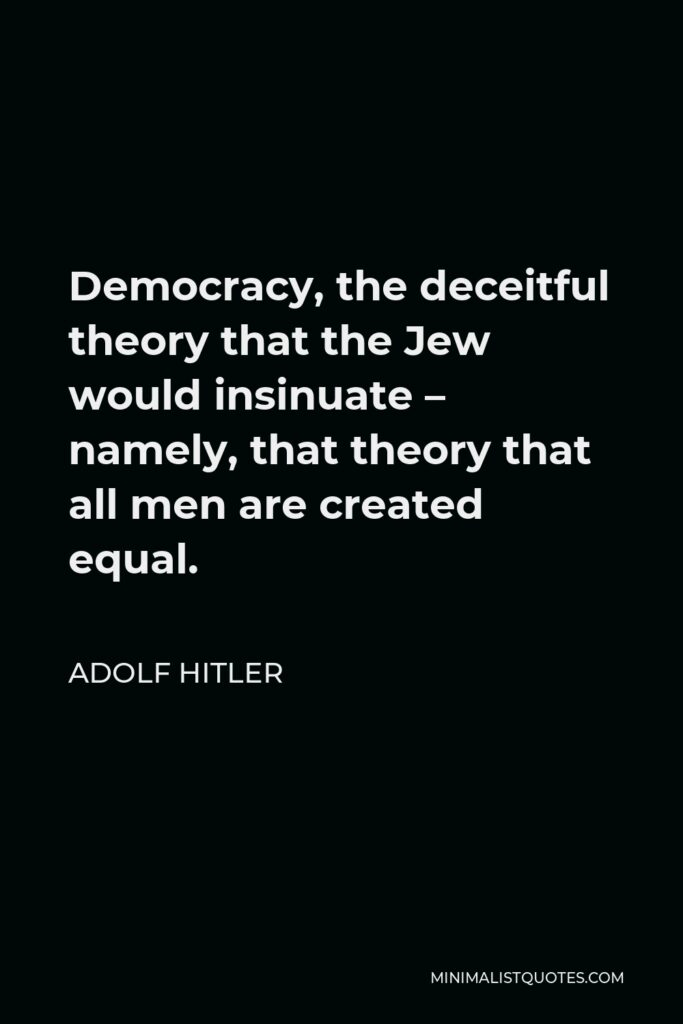Adolf Hitler Quote - Democracy, the deceitful theory that the Jew would insinuate – namely, that theory that all men are created equal.