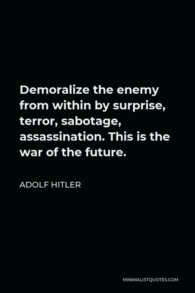 Adolf Hitler Quote - Demoralize the enemy from within by surprise, terror, sabotage, assassination. This is the war of the future.