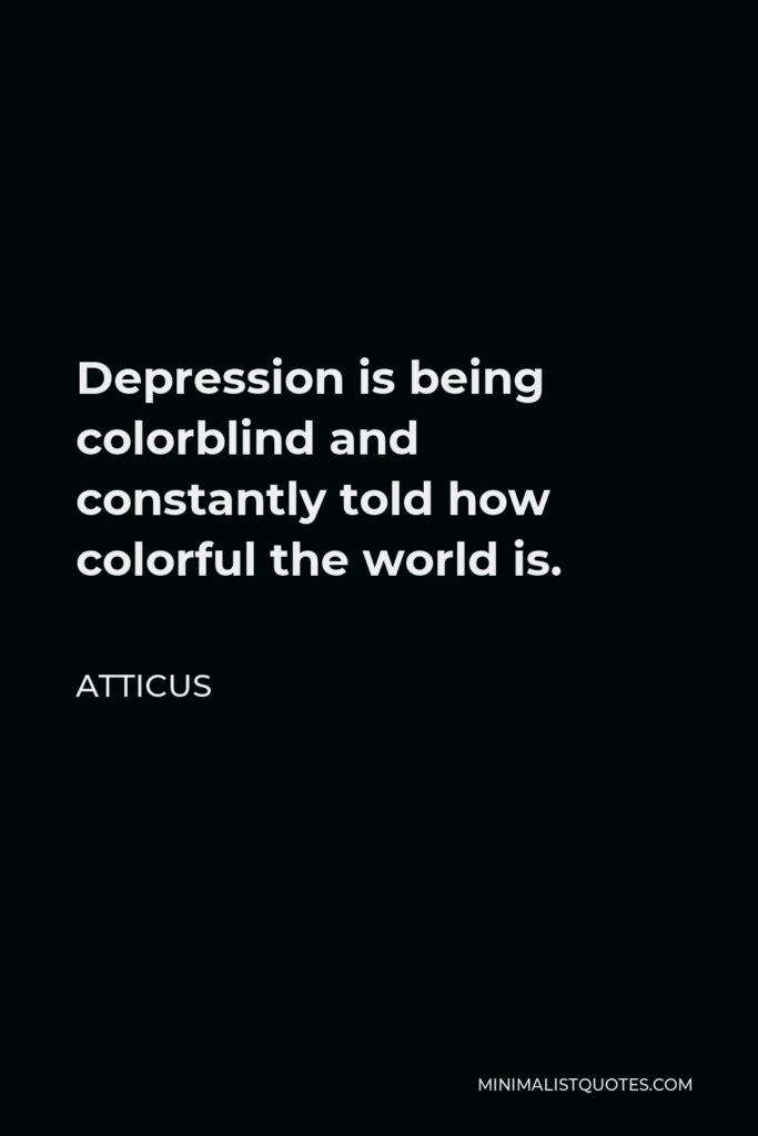 Atticus Quote - Depression is being colorblind and constantly told how colorful the world is.